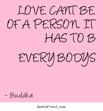 Love cant be of a person, it has to b every bodys Buddha good love quotes
