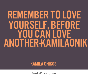 Remember to love yourself, before you can love another-kamilaonikosi KaMila Onikosi good love quotes