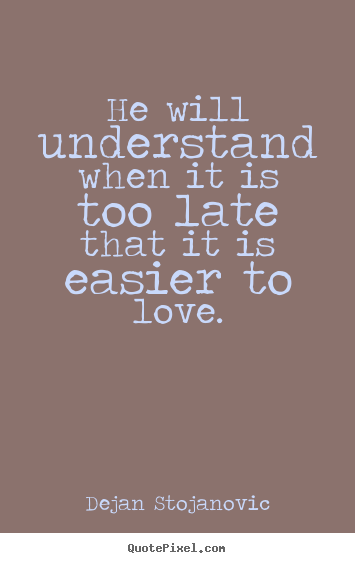 Create your own picture quotes about love - He will understand when it is too late that it..