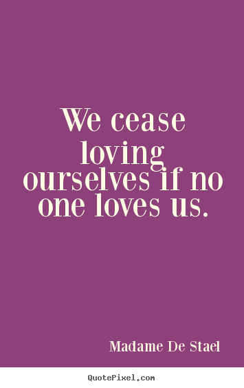 Diy poster quotes about love - We cease loving ourselves if no one loves us.