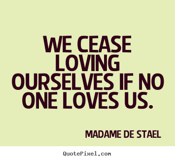 Madame De Stael picture quotes - We cease loving ourselves if no one loves us. - Love quotes