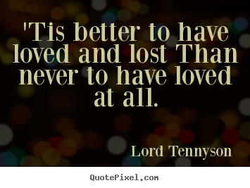 "tis better to have loved and lost essay Morgan tobuscini mr akins ap literature 25 march 2012 in memoriamof a legend ""tis' better to have loved and lost/than to have never loved at all."