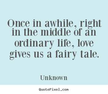 Quotes about love - Once in awhile, right in the middle of an ordinary..