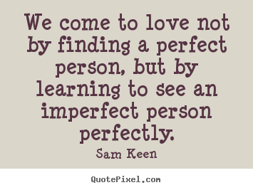 High Quality Love Quotes   We Come To Love Not By Finding A Perfect Person, But.