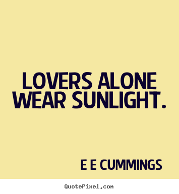 E E Cummings picture quotes - Lovers alone wear sunlight. - Love sayings