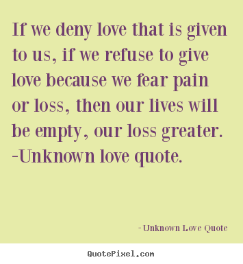Quote about love - If we deny love that is given to us, if we refuse to give love..