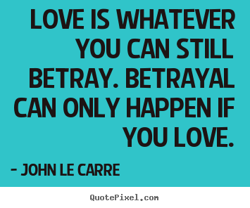 Create custom picture quote about love - Love is whatever you can still betray. betrayal can only happen..