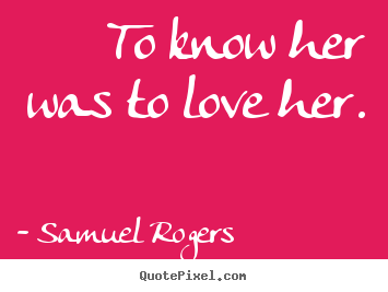 Quotes about love - To know her was to love her.