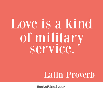 Quote about love - Love is a kind of military service.