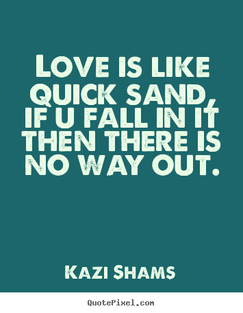 Create graphic photo sayings about love - Love is like quick sand, if u fall in it then there is no way..