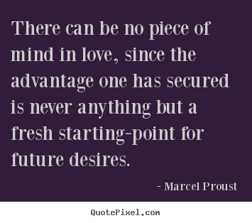 Marcel Proust picture sayings - There can be no piece of mind in love, since the.. - Love quotes