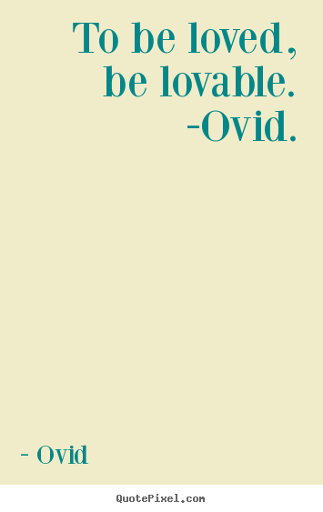Quotes about love - To be loved, be lovable. -ovid.