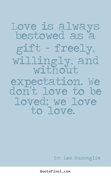 Create custom picture quotes about love - Love is always bestowed as a gift - freely, willingly,..