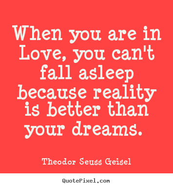 Theodor Seuss Geisel picture quotes - When you are in love, you can't fall asleep because reality is.. - Love sayings