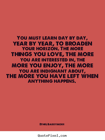 You must learn day by day, year by year,.. Ethel Barrymore  love quotes