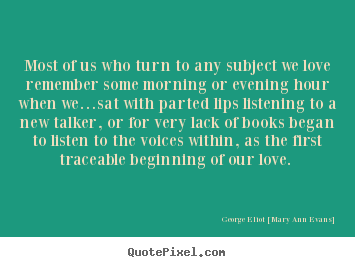 Quotes about love - Most of us who turn to any subject we love remember some morning or evening..