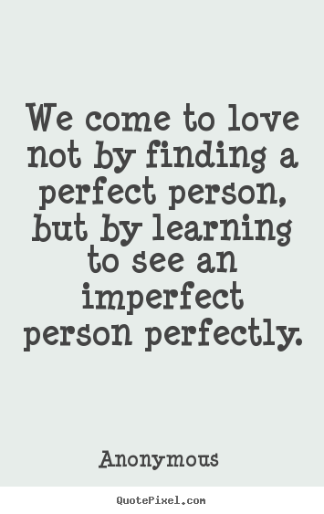 Perfect Love Quotes Beauteous Quotes About Love We Come To Love Not By Finding A Perfect Person