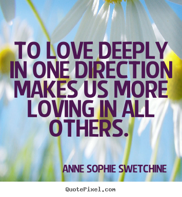Anne Sophie Swetchine picture quotes - To love deeply in one direction makes us more.. - Love quotes
