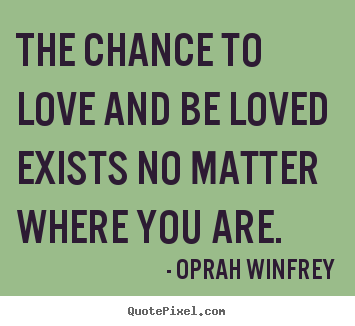 Oprah Winfrey picture quote - The chance to love and be loved exists no matter.. - Love quote