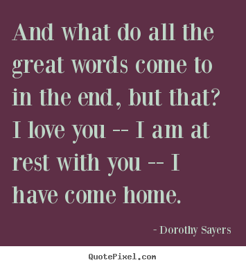 Dorothy Sayers picture quotes - And what do all the great words come to in the end, but.. - Love quotes