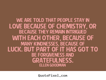 Love quotes - We are told that people stay in love because..