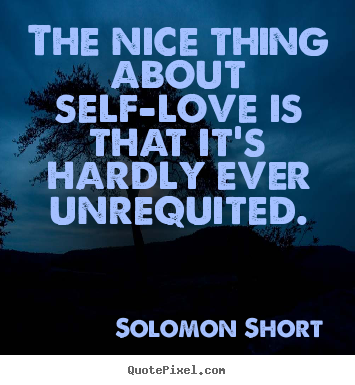 The nice thing about self-love is that it's hardly ever unrequited. Solomon Short great love quotes