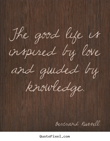 The good life is inspired by love and guided by knowledge. Bertrand Russell popular love quotes