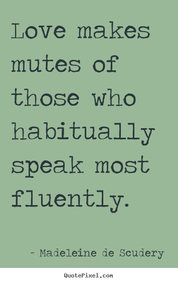 Love makes mutes of those who habitually speak.. Madeleine De Scudery greatest love quotes