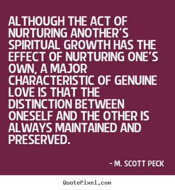Although the act of nurturing another's spiritual growth has.. M. Scott Peck greatest love quote