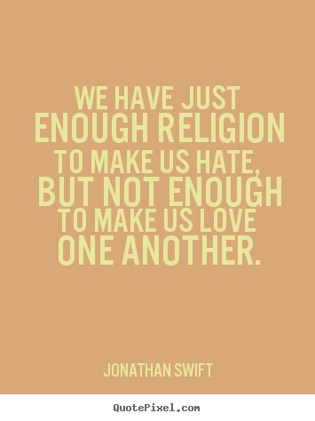 Jonathan Swift poster sayings - We have just enough religion to make us hate,.. - Love quote