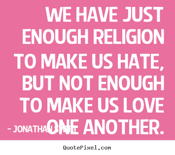 Jonathan Swift photo quotes - We have just enough religion to make us hate,.. - Love quotes