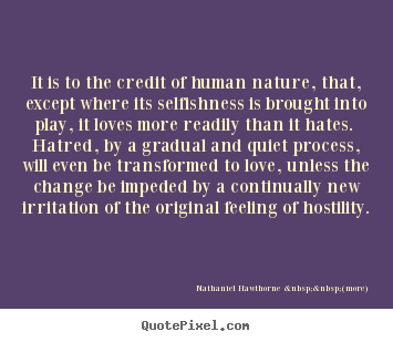 Nathaniel Hawthorne (more) Picture Sayings   It Is To The Credit Of Human  Nature, That, Except Where Its Selfishness..   Love Quotes