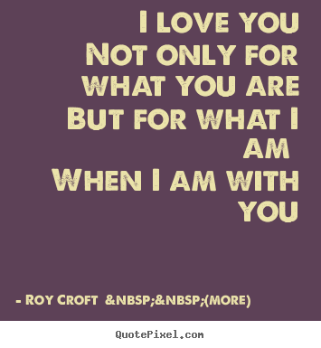 Roy Croft    (more) picture quotes - I love you not only for what you are but for what i am.. - Love quotes