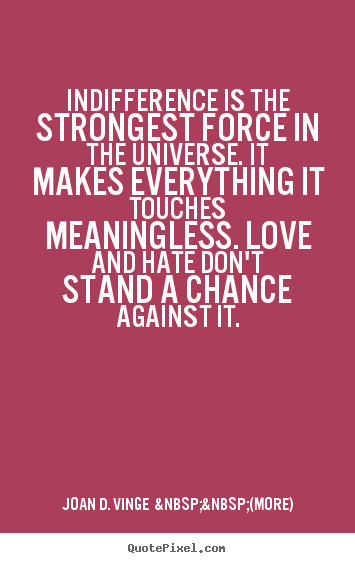 Indifference is the strongest force in the.. Joan D. Vinge    (more) great love quote