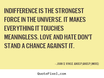 Love quotes - Indifference is the strongest force in the universe. it makes..