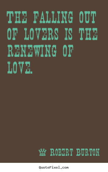 The Falling Out Of Lovers Is The Renewing Of Love. Robert