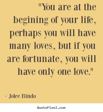 "Love quote - ""you are at the begining of your life, perhaps you will have many.."