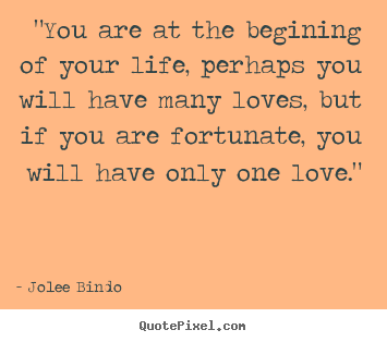 """you are at the begining of your life, perhaps.. Jolee Bindo  love quotes"