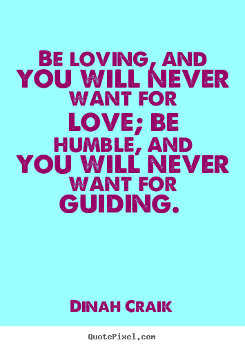 Quotes about love - Be loving, and you will never want for love; be humble,..