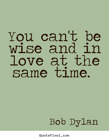 Bon Bob Dylan Picture Quote   You Canu0027t Be Wise And In Love At The