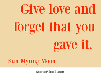 Sun Myung Moon picture quotes - Give love and forget that you gave it.  - Love quotes