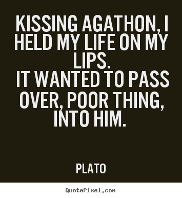Quotes About Love   Kissing Agathon, I Held My Life On My Lips. It