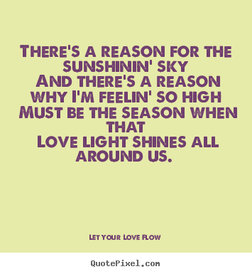 There's a reason for the sunshinin' sky and there's a reason.. Let Your Love Flow best love quotes