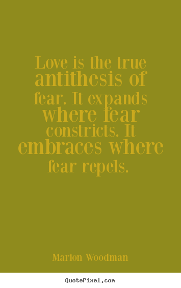 Marion Woodman picture quotes - Love is the true antithesis of fear. it expands.. - Love quotes
