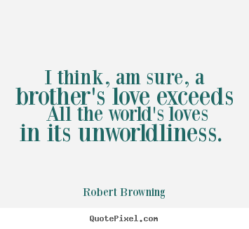 Robert Browning image quotes - I think, am sure, a brother\'s ...