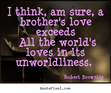 ... am sure, a brother's love exceeds.. Robert Browning famous love quotes