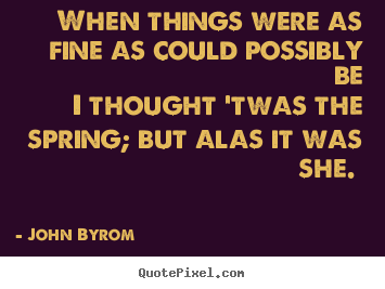 John Byrom photo quotes - When things were as fine as could possibly be i thought 'twas.. - Love quotes
