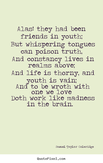 Samuel Taylor Coleridge picture quotes - Alas! they had been friends in youth; but whispering.. - Love quotes