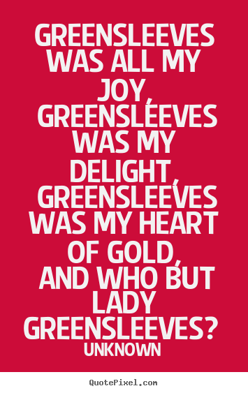Greensleeves was all my joy, greensleeves.. Unknown  love quotes