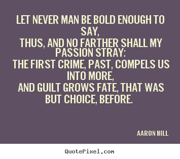 Quotes about love - Let never man be bold enough to say, thus, and no farther shall my..
